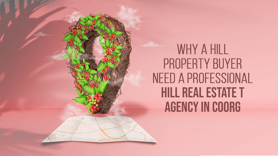 Why a Property Buyer need A  Professional Hill Real Estate Agency in Coorg?